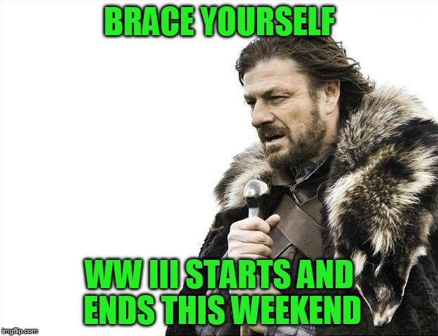 Brace Yourselves X is Coming Meme | BRACE YOURSELF WW III STARTS AND ENDS THIS WEEKEND | image tagged in memes,brace yourselves x is coming | made w/ Imgflip meme maker