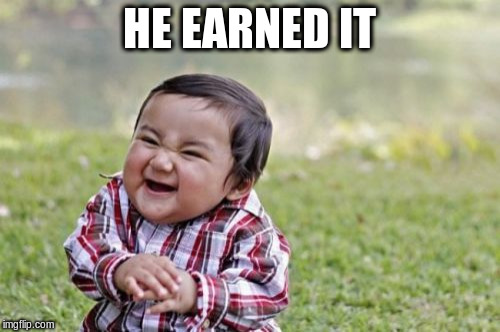 Evil Toddler Meme | HE EARNED IT | image tagged in memes,evil toddler | made w/ Imgflip meme maker