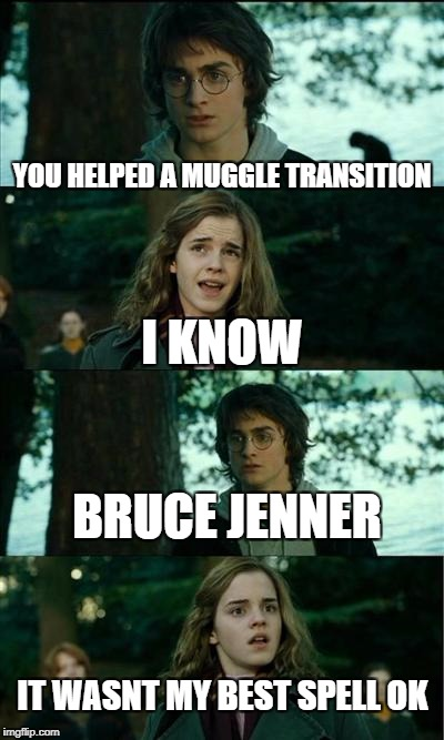 Horny Harry Meme | YOU HELPED A MUGGLE TRANSITION I KNOW IT WASNT MY BEST SPELL OK BRUCE JENNER | image tagged in memes,horny harry | made w/ Imgflip meme maker