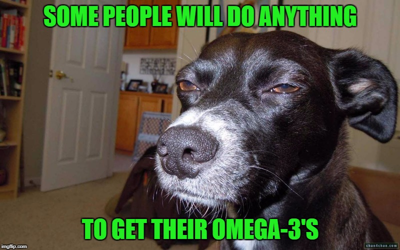 SOME PEOPLE WILL DO ANYTHING TO GET THEIR OMEGA-3'S | made w/ Imgflip meme maker