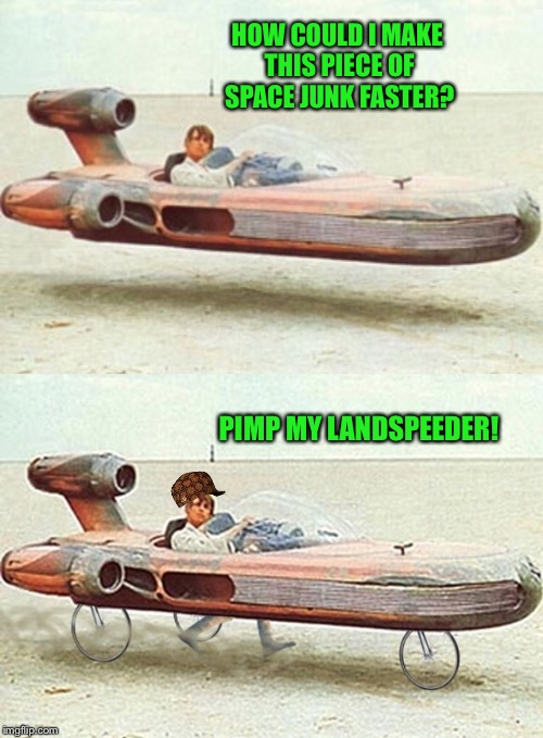 HOW COULD I MAKE THIS PIECE OF SPACE JUNK FASTER? PIMP MY LANDSPEEDER! | made w/ Imgflip meme maker
