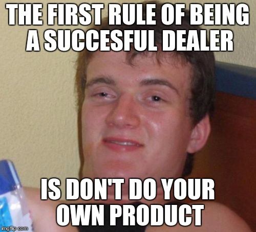 10 Guy Meme | THE FIRST RULE OF BEING A SUCCESFUL DEALER IS DON'T DO YOUR OWN PRODUCT | image tagged in memes,10 guy | made w/ Imgflip meme maker