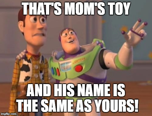 X, X Everywhere Meme | THAT'S MOM'S TOY AND HIS NAME IS THE SAME AS YOURS! | image tagged in memes,x,x everywhere,x x everywhere | made w/ Imgflip meme maker