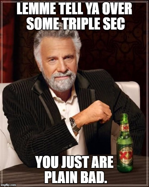 The Most Interesting Man In The World Meme | LEMME TELL YA OVER SOME TRIPLE SEC YOU JUST ARE PLAIN BAD. | image tagged in memes,the most interesting man in the world | made w/ Imgflip meme maker