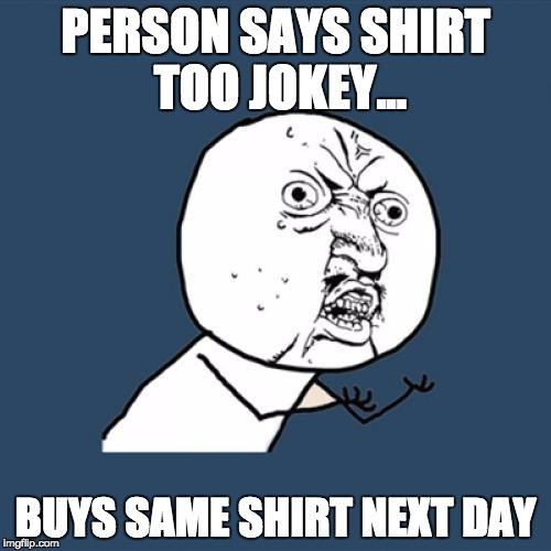Y U No Meme | PERSON SAYS SHIRT TOO JOKEY... BUYS SAME SHIRT NEXT DAY | image tagged in memes,y u no | made w/ Imgflip meme maker