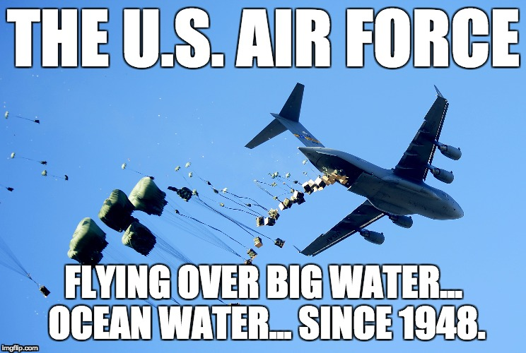 Flying over Big Water... Ocean Water | THE U.S. AIR FORCE FLYING OVER BIG WATER... OCEAN WATER... SINCE 1948. | image tagged in hurricane maria,puerto rico,captain obvious,air force,ocean,donald trump | made w/ Imgflip meme maker