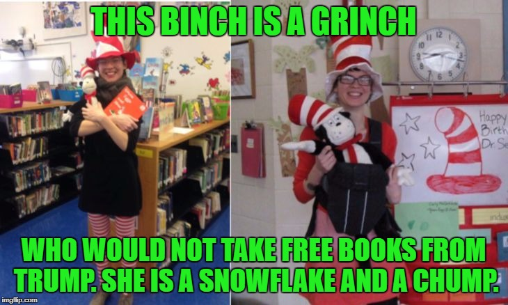 Seuss was a racist! Green lives matter! | THIS BINCH IS A GRINCH WHO WOULD NOT TAKE FREE BOOKS FROM TRUMP. SHE IS A SNOWFLAKE AND A CHUMP. | image tagged in sjw librarian,dr seuss,melania trump,fake racism,snowflakes,cambridge | made w/ Imgflip meme maker
