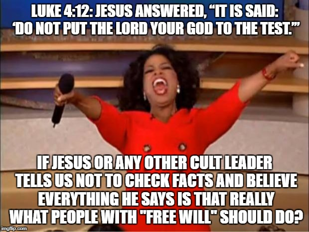 "Oprah You Get A Meme | LUKE 4:12: JESUS ANSWERED, ""IT IS SAID: 'DO NOT PUT THE LORD YOUR GOD TO THE TEST.'"" IF JESUS OR ANY OTHER CULT LEADER TELLS US NOT TO CHECK 