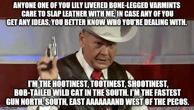 roy moore gun | ANYONE ONE OF YOU LILY LIVERED BONE-LEGGED VARMINTS CARE TO SLAP LEATHER WITH ME, IN CASE ANY OF YOU GET ANY IDEAS, YOU BETTER KNOW WHO YOU' | image tagged in roy moore gun | made w/ Imgflip meme maker