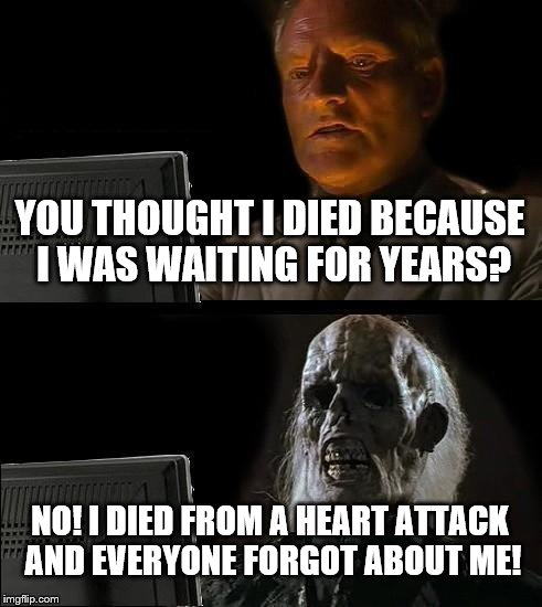 Ill Just Wait Here Meme | YOU THOUGHT I DIED BECAUSE I WAS WAITING FOR YEARS? NO! I DIED FROM A HEART ATTACK AND EVERYONE FORGOT ABOUT ME! | image tagged in memes,ill just wait here | made w/ Imgflip meme maker