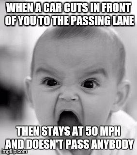 Angry Baby Meme | WHEN A CAR CUTS IN FRONT OF YOU TO THE PASSING LANE THEN STAYS AT 50 MPH AND DOESN'T PASS ANYBODY | image tagged in memes,angry baby | made w/ Imgflip meme maker