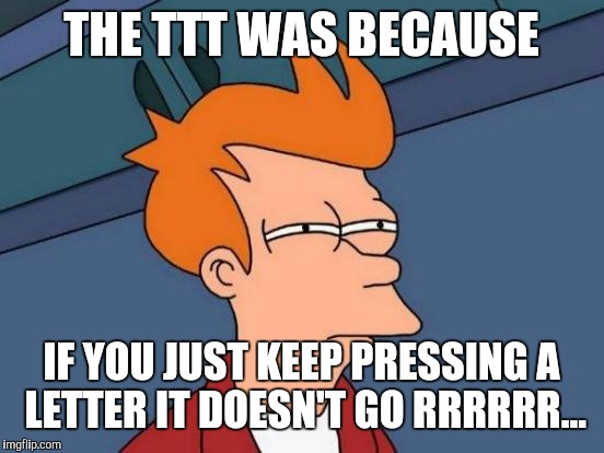Futurama Fry Meme | THE TTT WAS BECAUSE IF YOU JUST KEEP PRESSING A LETTER IT DOESN'T GO RRRRRR... | image tagged in memes,futurama fry | made w/ Imgflip meme maker