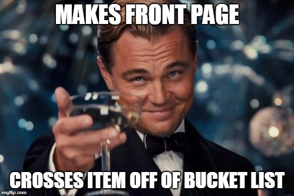 Leonardo Dicaprio Cheers Meme | MAKES FRONT PAGE CROSSES ITEM OFF OF BUCKET LIST | image tagged in memes,leonardo dicaprio cheers | made w/ Imgflip meme maker