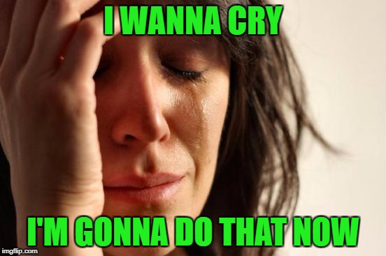 First World Problems Meme | I WANNA CRY I'M GONNA DO THAT NOW | image tagged in memes,first world problems | made w/ Imgflip meme maker
