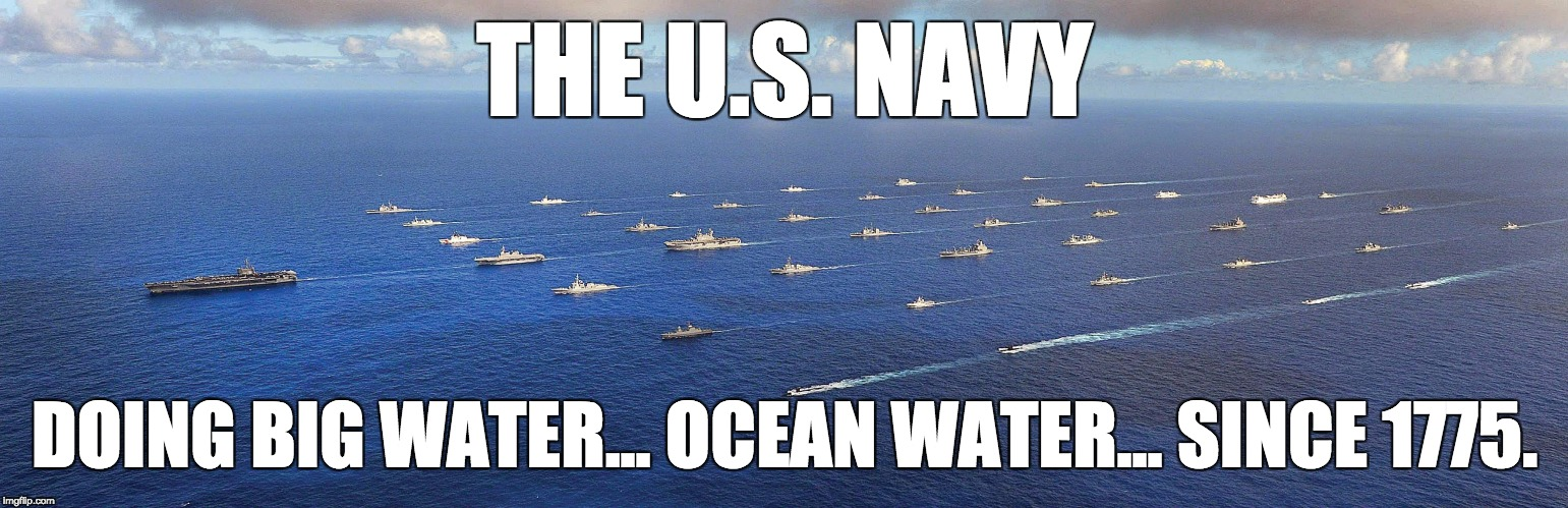 Big Water... Ocean Water | THE U.S. NAVY DOING BIG WATER... OCEAN WATER... SINCE 1775. | image tagged in us navy,water,donald trump,ocean,puerto rico,hurricane maria | made w/ Imgflip meme maker
