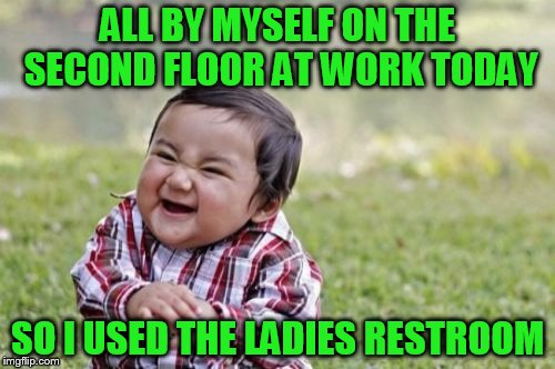 Well,  it is closer....AND I left the seat up! | ALL BY MYSELF ON THE SECOND FLOOR AT WORK TODAY SO I USED THE LADIES RESTROOM | image tagged in memes,evil toddler | made w/ Imgflip meme maker