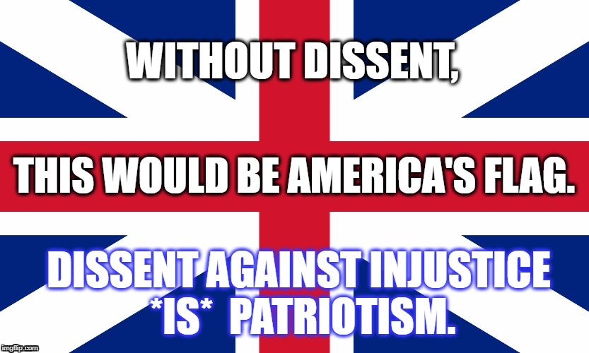 Dissent Is Patriotic | WITHOUT DISSENT, THIS WOULD BE AMERICA'S FLAG. DISSENT AGAINST INJUSTICE   *IS*  PATRIOTISM. | image tagged in take a knee,resist,patriotism,patriotic,make america great again,america | made w/ Imgflip meme maker