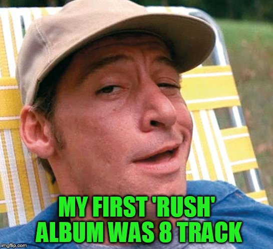 MY FIRST 'RUSH' ALBUM WAS 8 TRACK | made w/ Imgflip meme maker