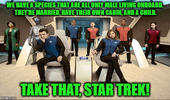 WE HAVE A SPECIES THAT ARE ALL ONLY MALE LIVING ONBOARD. THEY'RE MARRIED, HAVE THEIR OWN CABIN, AND A CHILD. TAKE THAT, STAR TREK! | made w/ Imgflip meme maker