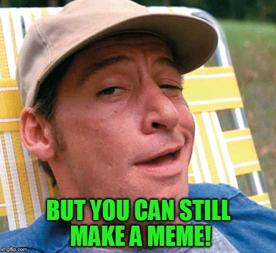 BUT YOU CAN STILL MAKE A MEME! | made w/ Imgflip meme maker