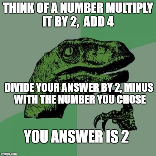 i saw something similar to it some where along time ago | THINK OF A NUMBER MULTIPLY IT BY 2,  ADD 4 DIVIDE YOUR ANSWER BY 2, MINUS WITH THE NUMBER YOU CHOSE YOU ANSWER IS 2 | image tagged in memes,philosoraptor | made w/ Imgflip meme maker