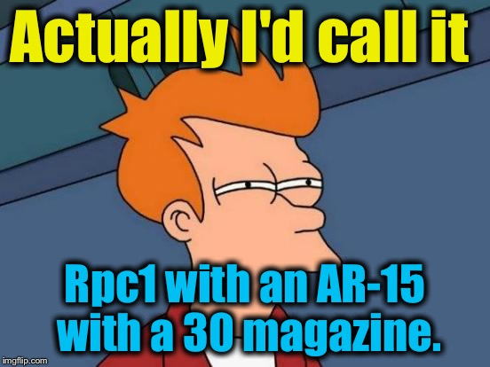 Futurama Fry Meme | Actually I'd call it Rpc1 with an AR-15 with a 30 magazine. | image tagged in memes,futurama fry | made w/ Imgflip meme maker