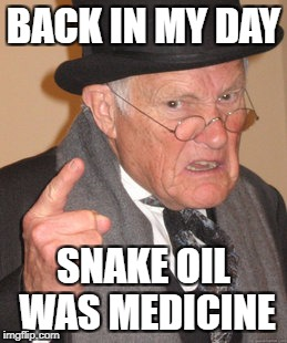 Back In My Day Meme | BACK IN MY DAY SNAKE OIL WAS MEDICINE | image tagged in memes,back in my day | made w/ Imgflip meme maker