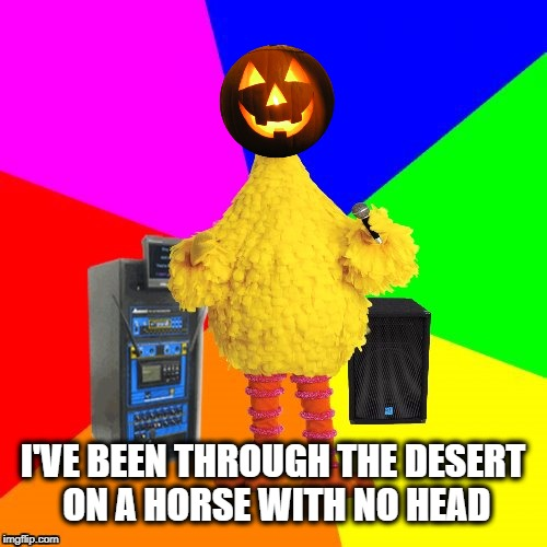 I'VE BEEN THROUGH THE DESERT ON A HORSE WITH NO HEAD | image tagged in wrong lyrics karaoke big bird,headless horseman,october,halloween,sleepy hollow | made w/ Imgflip meme maker