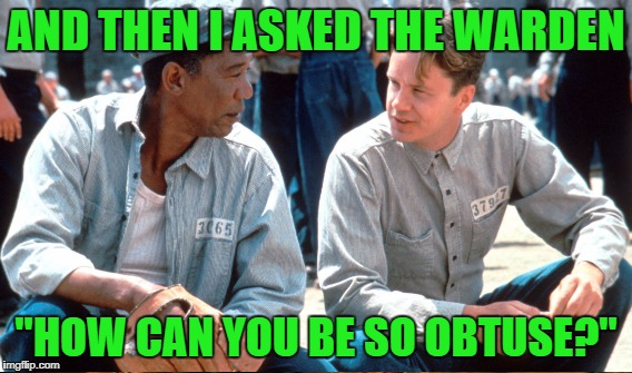 "AND THEN I ASKED THE WARDEN ""HOW CAN YOU BE SO OBTUSE?"" 