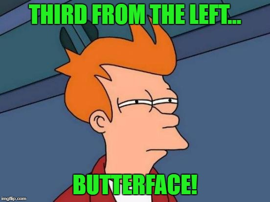 Futurama Fry Meme | THIRD FROM THE LEFT... BUTTERFACE! | image tagged in memes,futurama fry | made w/ Imgflip meme maker
