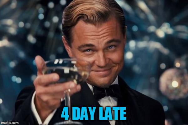 Leonardo Dicaprio Cheers Meme | 4 DAY LATE | image tagged in memes,leonardo dicaprio cheers | made w/ Imgflip meme maker