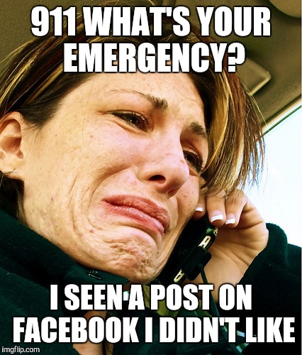 Crying on Phone | 911 WHAT'S YOUR EMERGENCY? I SEEN A POST ON FACEBOOK I DIDN'T LIKE | image tagged in crying on phone | made w/ Imgflip meme maker