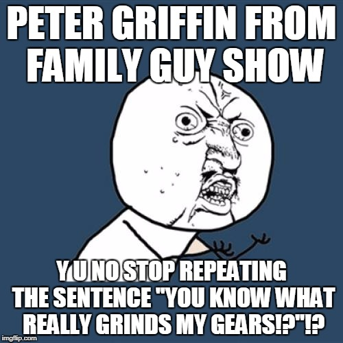 "Y U No Meme | PETER GRIFFIN FROM FAMILY GUY SHOW Y U NO STOP REPEATING THE SENTENCE ""YOU KNOW WHAT REALLY GRINDS MY GEARS!?""!? 