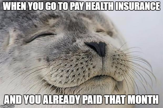 Satisfied Seal Meme | WHEN YOU GO TO PAY HEALTH INSURANCE AND YOU ALREADY PAID THAT MONTH | image tagged in memes,satisfied seal | made w/ Imgflip meme maker