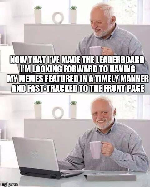 I swear since I made the leaderboard my memes take twice as long to feature and get a fraction of the views and upvotes lol  | NOW THAT I'VE MADE THE LEADERBOARD I'M LOOKING FORWARD TO HAVING MY MEMES FEATURED IN A TIMELY MANNER AND FAST-TRACKED TO THE FRONT PAGE | image tagged in memes,hide the pain harold,jbmemegeek,leaderboard,front page | made w/ Imgflip meme maker