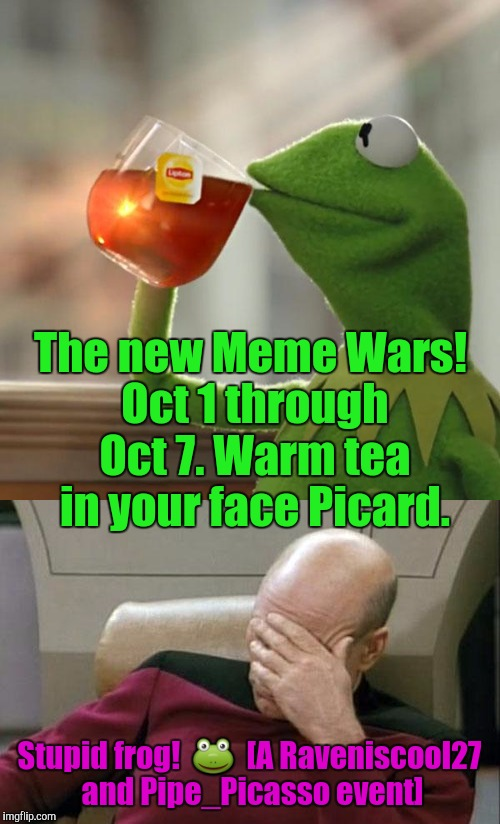 IF ANYONE WANTS TO RUN WITH A KERMIT VS PICARD SUBPLOT GO FOR IT! MEME WAR!!! :D | The new Meme Wars! Oct 1 through Oct 7. Warm tea in your face Picard. Stupid frog!   | image tagged in captain picard facepalm,but thats none of my business,funny,memes,animals,meme war | made w/ Imgflip meme maker