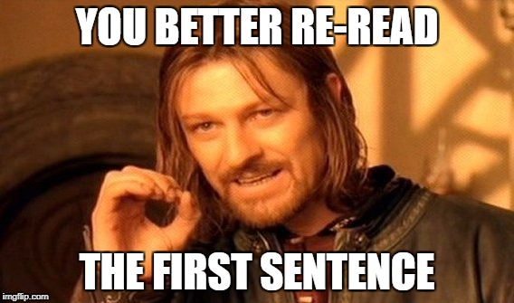 One Does Not Simply Meme | YOU BETTER RE-READ THE FIRST SENTENCE | image tagged in memes,one does not simply | made w/ Imgflip meme maker