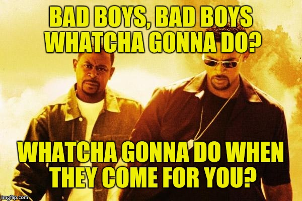 BAD BOYS, BAD BOYS WHATCHA GONNA DO? WHATCHA GONNA DO WHEN THEY COME FOR YOU? | made w/ Imgflip meme maker