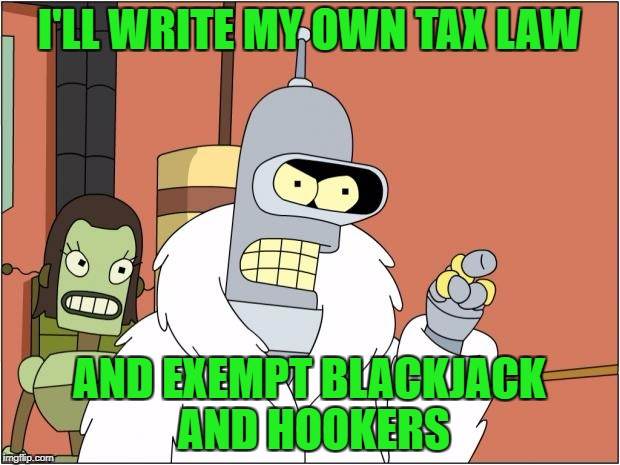 Bender opens a small business | I'LL WRITE MY OWN TAX LAW AND EXEMPT BLACKJACK AND HOOKERS | image tagged in memes,bender | made w/ Imgflip meme maker