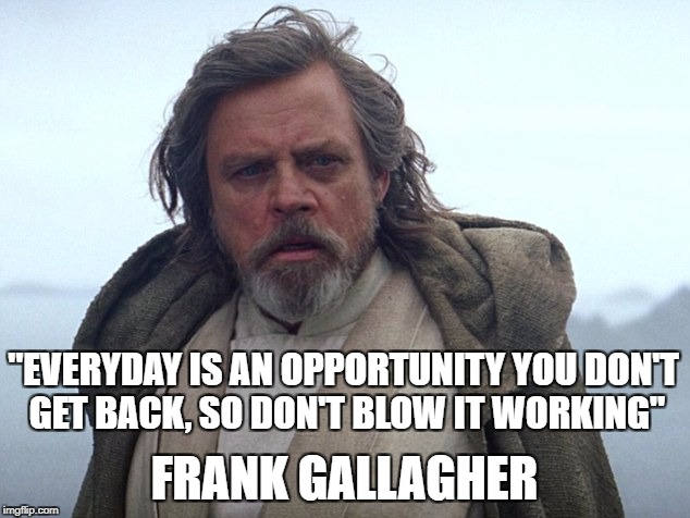"Frank Gallagher is Luke Skywalker | ""EVERYDAY IS AN OPPORTUNITY YOU DON'T GET BACK, SO DON'T BLOW IT WORKING"" FRANK GALLAGHER 