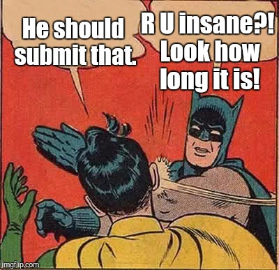 Batman Slapping Robin Meme | He should submit that. R U insane?! Look how long it is! | image tagged in memes,batman slapping robin | made w/ Imgflip meme maker