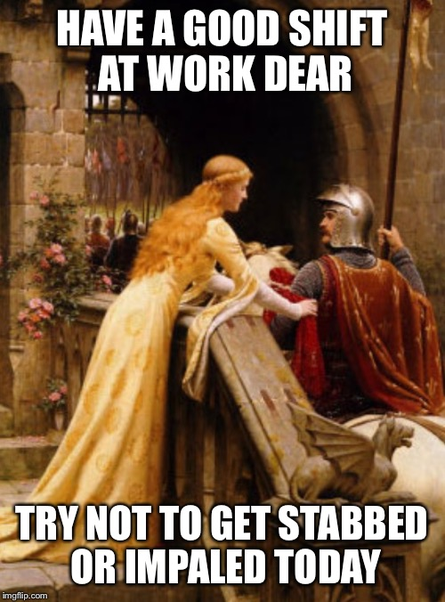 11th Century Problems | HAVE A GOOD SHIFT AT WORK DEAR TRY NOT TO GET STABBED OR IMPALED TODAY | image tagged in knight,battle,medieval,medieval meme,work,job | made w/ Imgflip meme maker