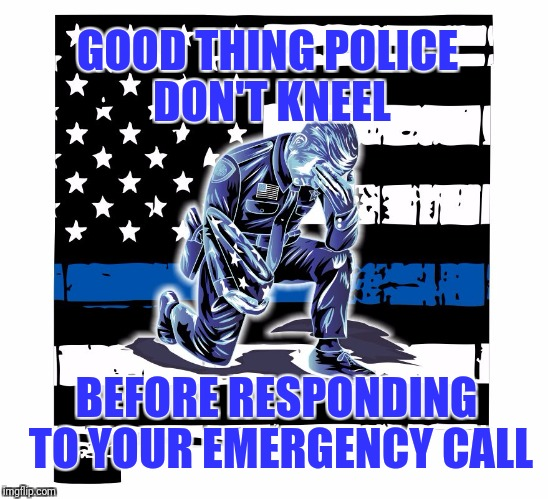 These guys don't take a knee when they are at their job | GOOD THING POLICE DON'T KNEEL BEFORE RESPONDING TO YOUR EMERGENCY CALL | image tagged in taking a knee | made w/ Imgflip meme maker
