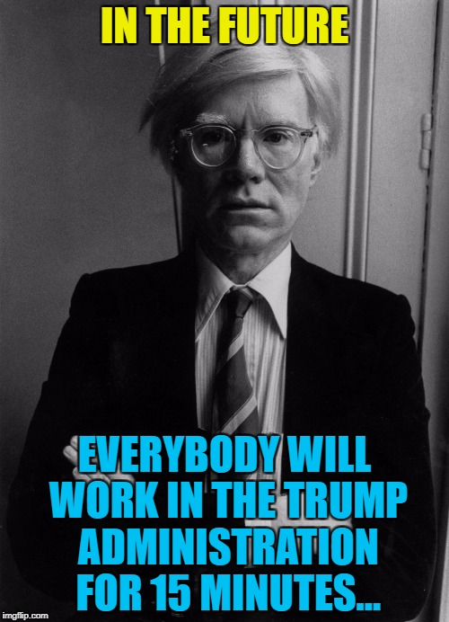 It does seem that way... :) | IN THE FUTURE EVERYBODY WILL WORK IN THE TRUMP ADMINISTRATION FOR 15 MINUTES... | image tagged in andy warhol,memes,trump,politics | made w/ Imgflip meme maker