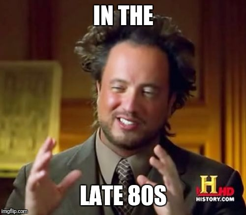 Ancient Aliens Meme | IN THE LATE 80S | image tagged in memes,ancient aliens | made w/ Imgflip meme maker