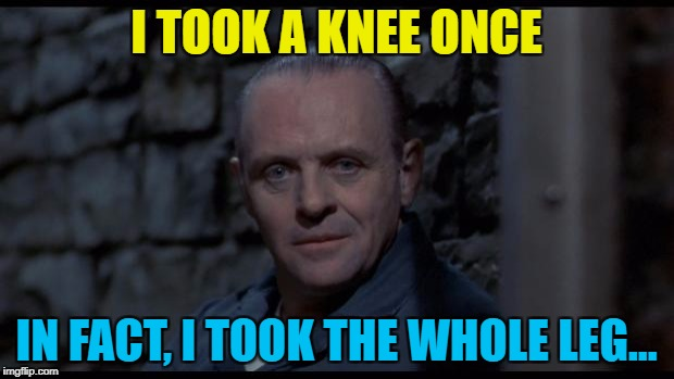 With some fava beans and a nice chianti... :) | I TOOK A KNEE ONCE IN FACT, I TOOK THE WHOLE LEG... | image tagged in hannibal lecter silence of the lambs,memes,nfl,taking a knee,politics,donald trump | made w/ Imgflip meme maker