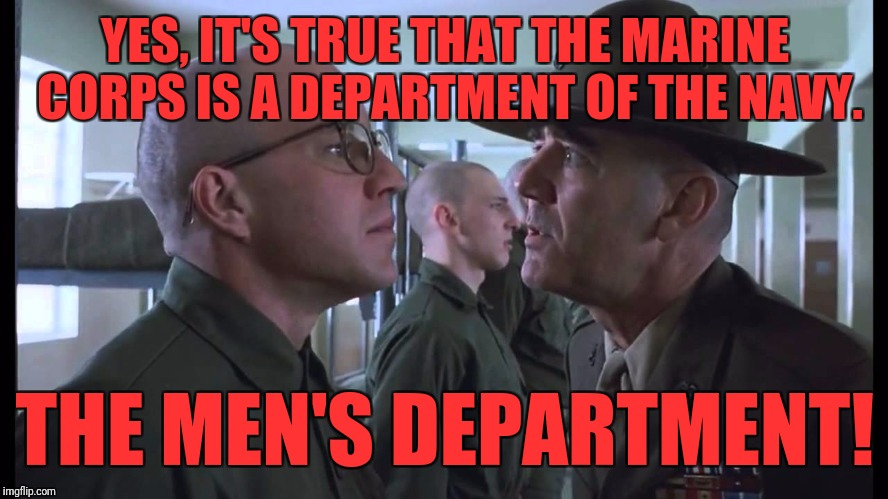 full metal jacket | YES, IT'S TRUE THAT THE MARINE CORPS IS A DEPARTMENT OF THE NAVY. THE MEN'S DEPARTMENT! | image tagged in full metal jacket | made w/ Imgflip meme maker