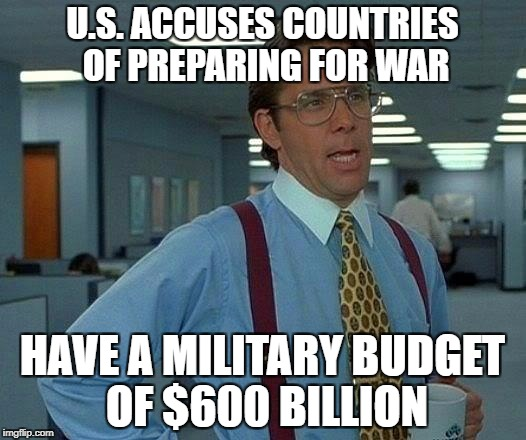 That Would Be Great Meme | U.S. ACCUSES COUNTRIES OF PREPARING FOR WAR HAVE A MILITARY BUDGET OF $600 BILLION | image tagged in memes,that would be great | made w/ Imgflip meme maker