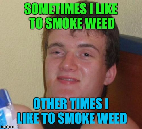 Sometimes, other times, all the time | SOMETIMES I LIKE TO SMOKE WEED OTHER TIMES I LIKE TO SMOKE WEED | image tagged in memes,10 guy | made w/ Imgflip meme maker