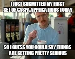 Kip Napoleon Dynamite | I JUST SUBMITTED MY FIRST SET OF CASPA APPLICATIONS TODAY SO I GUESS YOU COULD SAY THINGS ARE GETTING PRETTY SERIOUS | image tagged in kip napoleon dynamite | made w/ Imgflip meme maker